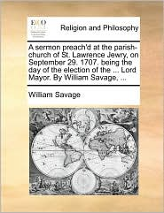 A sermon preach'd at the parish-church of St. Lawrence Jewry, on September 29. 1707. being the day of the election of the ... Lord Mayor. By William Savage, ... - William Savage