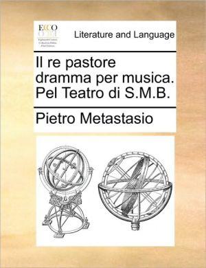 Il re pastore dramma per musica. Pel Teatro di S.M.B. - Pietro Metastasio