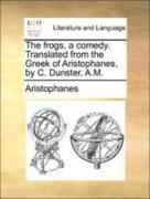 Aristophanes: The frogs, a comedy. Translated from the Greek of Aristophanes, by C. Dunster, A.M.