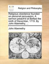 Religious Obedience Founded on Personal Persuasion. a Sermon Preach'd at Belfast the Ninth of December, 1719. by John Abernethy, . - Abernethy, John