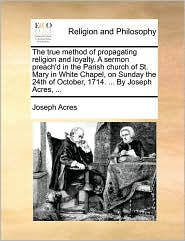 The true method of propagating religion and loyalty. A sermon preach'd in the Parish church of St. Mary in White Chapel, on Sunday the 24th of October, 1714. ... By Joseph Acres, ... - Joseph Acres