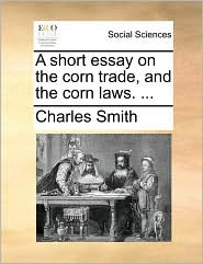 A short essay on the corn trade, and the corn laws. ... - Charles Smith