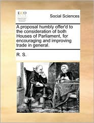 A proposal humbly offer'd to the consideration of both Houses of Parliament, for encouraging and improving trade in general. - R. S.