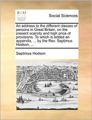 An address to the different classes of persons in Great Britain, on the present scarcity and high price of provisions. To which is added an appendix, ... by the Rev. Septimus Hodson, ... - Septimus Hodson
