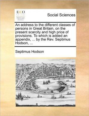 An address to the different classes of persons in Great Britain, on the present scarcity and high price of provisions. To which is added an appendix, . by the Rev. Septimus Hodson, . - Septimus Hodson