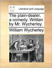 The plain-dealer, a comedy. Written by Mr. Wycherley. - William Wycherley