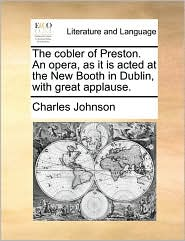 The Cobler of Preston. an Opera, as It Is Acted at the New Booth in Dublin, with Great Applause.