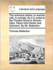 The amorous widow; or wanton wife. A comedy. As it is acted at the Theatre Royal in Smock-Alley. Taken from Molier and Dancourt. By Mr. Betterton. - Thomas Betterton