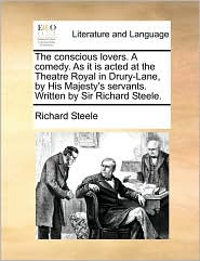The conscious lovers. A comedy. As it is acted at the Theatre Royal in Drury-Lane, by His Majesty's servants. Written by Sir Richard Steele.