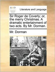 Sir Roger de Coverly; or, the merry Christmas. A dramatic entertainment of two acts. By Mr. Dorman. - Mr. Dorman