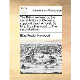 The British Recluse: Or, the Secret History of Cleomira, Suppos'd Dead. a Novel. by Mrs. Eliza Haywood, ... the Second Edition. - Eliza Fowler Haywood