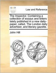 The Inspector. Containing a collection of essays and letters lately published in a new daily-paper, called, The London daily advertiser, and literary gazette. - John Hill