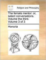The female mentor: or, select conversations. Volume the third. Volume 3 of 3