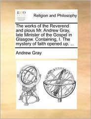 The works of the Reverend and pious Mr. Andrew Gray, late Minister of the Gospel in Glasgow. Containing, I. The mystery of faith opened up. ...