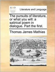 The Pursuits of Literature, or What You Will: A Satirical Poem in Dialogue. Part the First.