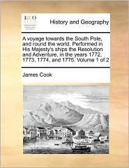 A voyage towards the South Pole, and round the world. Performed in His Majesty's ships the Resolution and Adventure, in the years 1772, 1773, 1774, and 1775. Volume 1 of 2 - James Cook