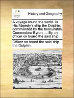 A voyage round the world. In His Majesty's ship the Dolphin, commanded by the honourable Commodore Byron. ... By an officer on board the said ship.
