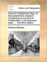 A tour to Cheltenham Spa; or, Gloucestershire display'd. Containing an account of Cheltenham, in its improved state, ... The third edition. - Simeon Moreau