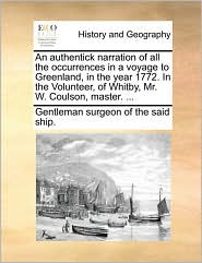 An Authentick Narration of All the Occurrences in a Voyage to Greenland, in the Year 1772. in the Volunteer, of Whitby, Mr. W. Coulson, Master. ...