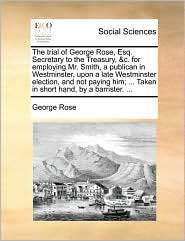 The trial of George Rose, Esq. Secretary to the Treasury, &c. for employing Mr. Smith, a publican in Westminster, upon a late Westminster election, and not paying him; ... Taken in short hand, by a barrister. ... - George Rose