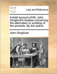 A brief account of Mr. John Ginglicutt's treatise concerning the altercation or scolding of the ancients. By the author. - John Ginglicutt