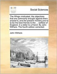 The Whigs vindicated, the objections that are commonly brought against them answer'd, and the present ministry prov'd to be the best friends to the ... welfare of England. In a letter to a friend. By John Withers. The fourth edition corrected. - John Withers