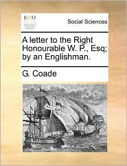 A letter to the Right Honourable W. P., Esq; by an Englishman. - G. Coade