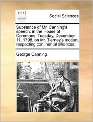 Substance of Mr. Canning's speech, in the House of Commons, Tuesday, December 11, 1798, on Mr. Tierney's motion, respecting continental alliances. - George Canning