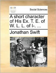 A short character of His Ex. T. E. of W. L. L. of I-. ... - Jonathan Swift
