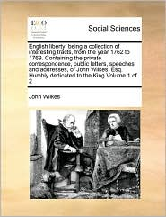 English liberty: being a collection of interesting tracts, from the year 1762 to 1769. Containing the private correspondence, public letters, speeches and addresses, of John Wilkes, Esq. Humbly dedicated to the King Volume 1 of 2 - John Wilkes
