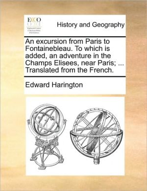 An excursion from Paris to Fontainebleau. To which is added, an adventure in the Champs Elisees, near Paris; . Translated from the French.