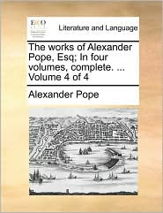 The works of Alexander Pope, Esq; In four volumes, complete. ... Volume 4 of 4 - Alexander Pope