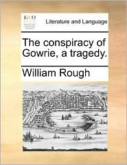 The conspiracy of Gowrie, a tragedy. - William Rough