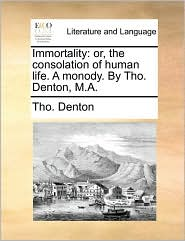 Immortality: or, the consolation of human life. A monody. By Tho. Denton, M.A. - Tho. Denton