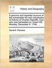 A genuine and impartial account of the remarkable life and vicissitudes of fortune of Charles Ratcliffe, Esq; who was beheaded on Tower-Hill, Monday, December 8. 1746. ... - Gerard. Penrice