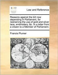 Reasons Against the Bill Now Depending in Parliament, for Restraining the Use of Gold and Silver Lace, Embroidery, &C. in a Letter from a Citizen to a