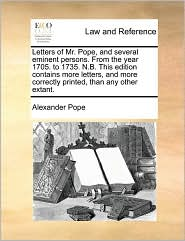 Letters of Mr. Pope, and Several Eminent Persons. from the Year 1705. to 1735. N.B. This Edition Contains More Letters, and More Correctly Printed, Th