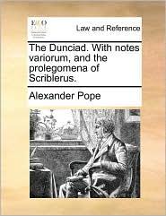 The Dunciad. with Notes Variorum, and the Prolegomena of Scriblerus.