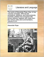The Works of Alexander Pope, Esq. in Four Volumes Complete. with His Last Corrections, Additions, and Improvements. Carefully Collated and Compared wi