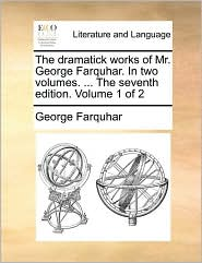 The dramatick works of Mr. George Farquhar. In two volumes. ... The seventh edition. Volume 1 of 2 - George Farquhar