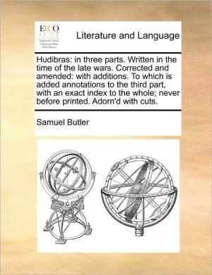 Hudibras: in three parts. Written in the time of the late wars. Corrected and amended: with additions. To which is added annotations to the third part, with an exact index to the whole; never before printed. Adorn'd with cuts. - Samuel Butler
