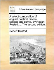 A select composition of original poetical pieces, serious and comic. By Robert Rusted, ... The second edition.
