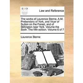 The Works of Laurence Sterne, A.M. Prebendary of York, and Vicar of Sutton on the Forest, and of Stillington Near York. Volume the Sixth. the Fifth Ed - Laurence Sterne