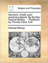 Sermons: chiefly upon practical subjects. By the Rev. Samuel Bishop, ... Published by Thomas Clare, A.M.