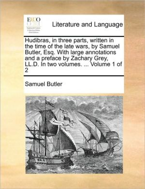 Hudibras, in three parts, written in the time of the late wars, by Samuel Butler, Esq. With large annotations and a preface by Zachary Grey, LL.D. In two volumes. . Volume 1 of 2 - Samuel Butler