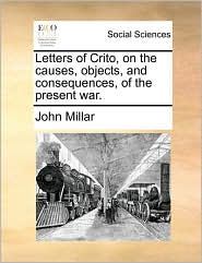 Letters of Crito, on the Causes, Objects, and Consequences, of the Present War.