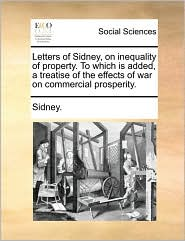 Letters of Sidney, on Inequality of Property. to Which Is Added, a Treatise of the Effects of War on Commercial Prosperity.