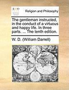 The Gentleman Instructed, in the Conduct of a Virtuous and Happy Life. in Three Parts. ... the Tenth Edition.