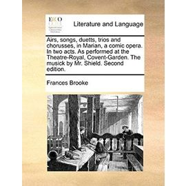 Airs, Songs, Duetts, Trios and Chorusses, in Marian, a Comic Opera. in Two Acts. as Performed at the Theatre-Royal, Covent-Garden. the Musick by Mr. S - Frances Brooke