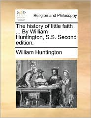 The history of little faith. By William Huntington, S.S. Second edition. - William Huntington